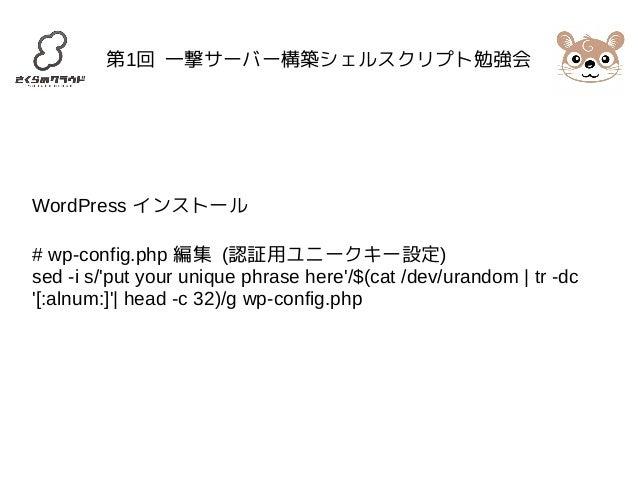 第1回 一撃サーバー構築シェルスクリプト勉強会  WordPress インストール  # wp-config.php 編集 (認証用ユニークキー設定)  sed -i s/'put your unique phrase here'/$(cat ...