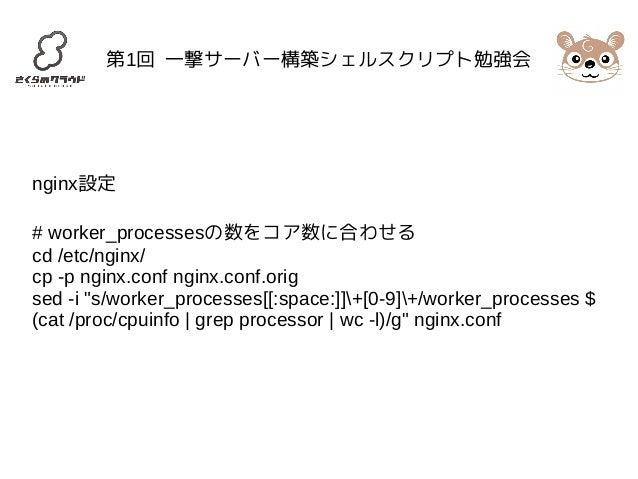 第1回 一撃サーバー構築シェルスクリプト勉強会  nginx設定  # worker_processesの数をコア数に合わせる  cd /etc/nginx/  cp -p nginx.conf nginx.conf.orig  sed -i ...