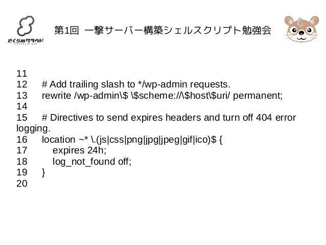第1回 一撃サーバー構築シェルスクリプト勉強会  11  12 # Add trailing slash to */wp-admin requests.  13 rewrite /wp-admin$ $scheme://$host$uri/ p...
