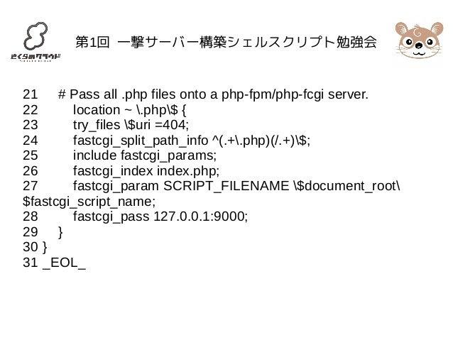 第1回 一撃サーバー構築シェルスクリプト勉強会  21 # Pass all .php files onto a php-fpm/php-fcgi server.  22 location ~ .php$ {  23 try_files $ur...