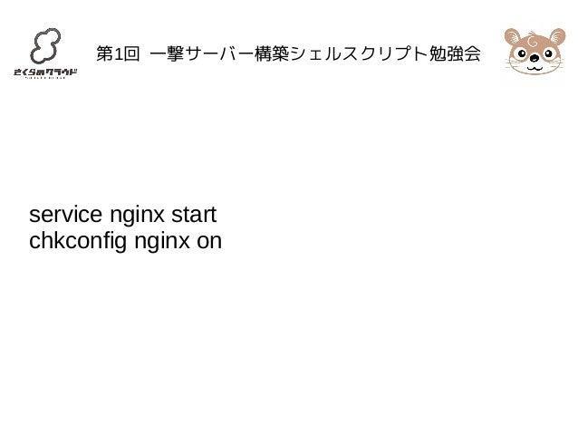 第1回 一撃サーバー構築シェルスクリプト勉強会  service nginx start  chkconfig nginx on