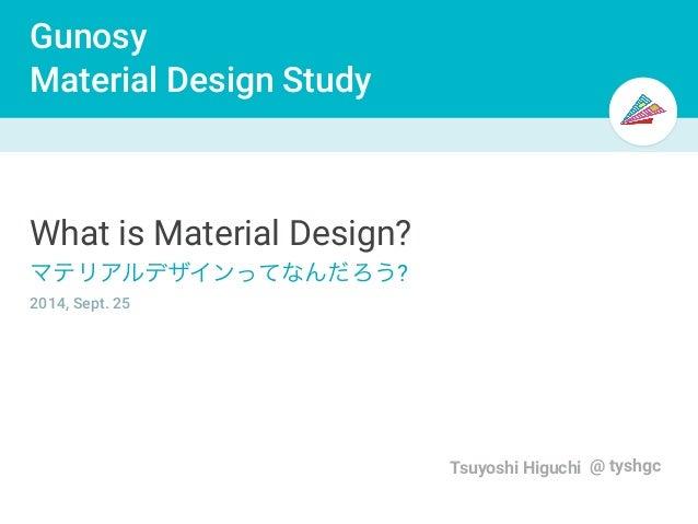 Gunosy  Material Design Study  Tsuyoshi Higuchi @ tyshgc  What is Material Design?  マテリアルデザインってなんだろう?  2014, Sept. 25