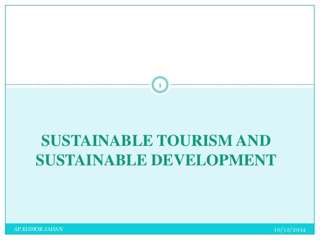 1  SUSTAINABLE TOURISM AND  SUSTAINABLE DEVELOPMENT  AP.KISHOR JAHAN 10/12/2014