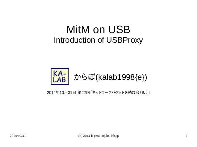 MitM on USB  Introduction of USBProxy     からぼ(kalab1998{e})  2014年10月31日 第22回「ネットワークパケットを読む会(仮)」  2014/10/31 (c) 2014 kiyo...