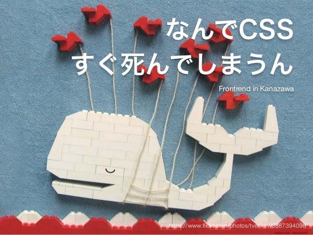なんでCSS  すぐ死んでしまうん  Frontrend in Kanazawa  https://www.flickr.com/photos/tveskov/3387394098