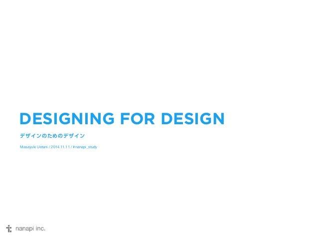 DESIGNING FOR DESIGN  デザインのためのデザイン  Masayuki Uetani / 2014.11.11 / #nanapi_study