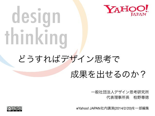 どうすればデザイン思考で  成果を出せるのか?  一般社団法人デザイン思考研究所  代表理事所長 柏野尊徳  ※Yahoo! JAPAN社内講演(2014/2/20)を一部編集