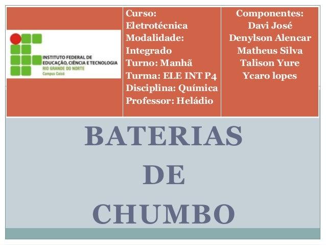 BATERIAS DE CHUMBO Curso: Eletrotécnica Modalidade: Integrado Turno: Manhã Turma: ELE INT P4 Disciplina: Química Professor...