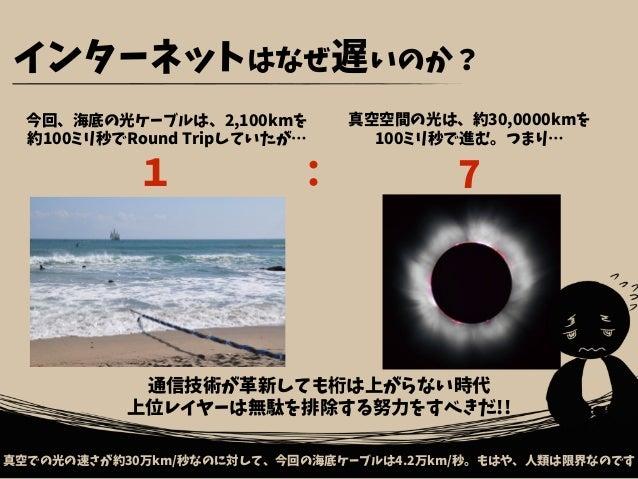 インターネットはなぜ遅いのか? 今回、海底の光ケーブルは、2,100kmを 約100ミリ秒でRound Tripしていたが… 真空での光の速さが約30万km/秒なのに対して、今回の海底ケーブルは4.2万km/秒。もはや、人類は限界なのです 真空...