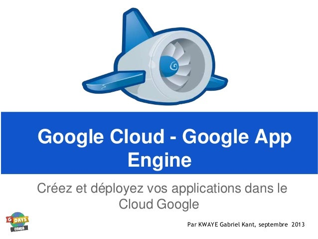 Google Cloud - Google App Engine Créez et déployez vos applications dans le Cloud Google Par KWAYE Gabriel Kant, septembre...