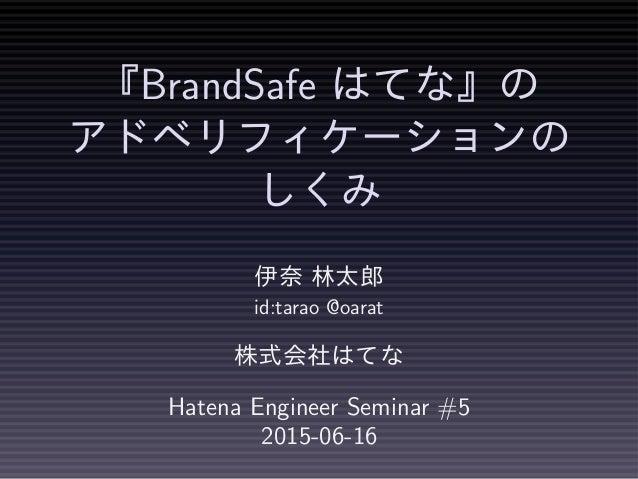 『BrandSafe はてな』の アドベリフィケーションの しくみ 伊奈 林太郎 id:tarao @oarat 株式会社はてな Hatena Engineer Seminar #5 2015-06-16