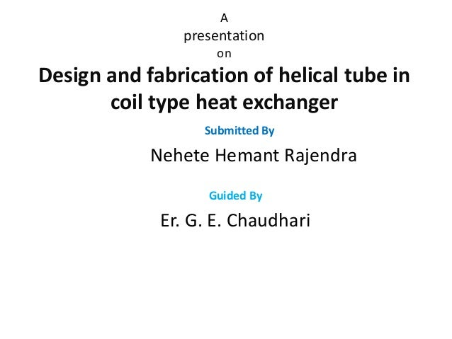 thesis helical coil heat exchanger Options for the primary heat transport loop heat exchangers for the next generation nuclear plant are currently being evaluated a helical-coil steam generator is one heat exchanger design under consideration safety is an integral part of the helical-coil steam generator evaluation transient.