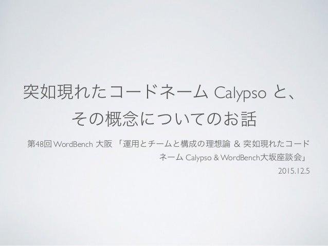 突如現れたコードネーム Calypso と、 その概念についてのお話 第48回 WordBench 大阪 「運用とチームと構成の理想論 & 突如現れたコード ネーム Calypso & WordBench大坂座談会」 2015.12.5