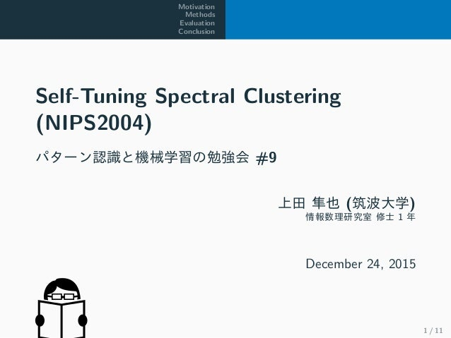 Motivation Methods Evaluation Conclusion Self-Tuning Spectral Clustering (NIPS2004) パターン認識と機械学習の勉強会 #9 上田 隼也 (筑波大学) 情報数理研究...