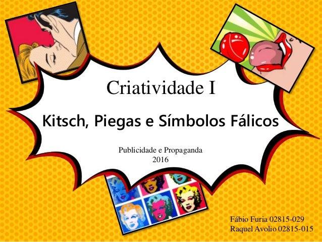 Criatividade I Kitsch, Piegas e Símbolos Fálicos Publicidade e Propaganda 2016 Fábio Furia 02815-029 Raquel Avolio 02815-0...