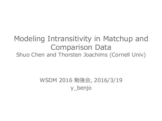 Modeling Intransitivity in Matchup and  Comparison Data Shuo Chen and Thorsten Joachims (Cornell Univ) WSDM 2...