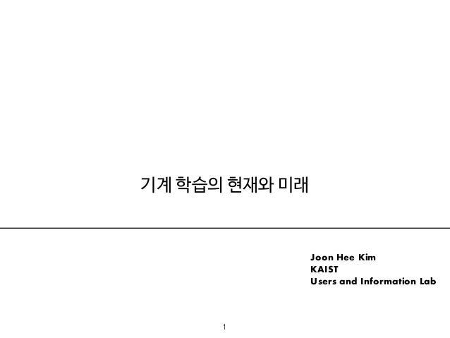 기계 학습의 현재와 미래 Joon Hee Kim KAIST Users and Information Lab 1