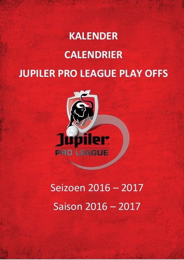 Jupiler Pro League Play Offs: Kalender - Calendrier KALENDER CALENDRIER JUPILER PRO LEAGUE PLAY OFFS Seizoen 2016 – 2017 S...