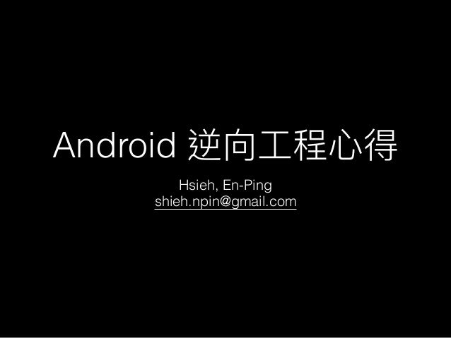 Android 逆向⼯工程⼼心得 Hsieh, En-Ping shieh.npin@gmail.com