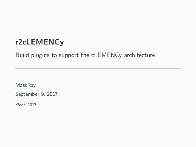 r2cLEMENCy Build plugins to support the cLEMENCy architecture MaskRay September 9, 2017 r2con 2017