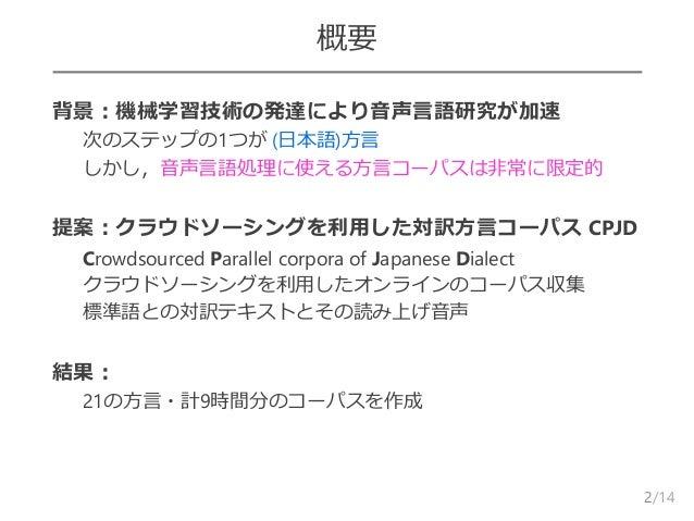 /14 概要  背景:機械学習技術の発達により音声言語研究が加速 – 次のステップの1つが (日本語)方言 – しかし,音声言語処理に使える方言コーパスは非常に限定的  提案:クラウドソーシングを利用した対訳方言コーパス CPJD – Cr...