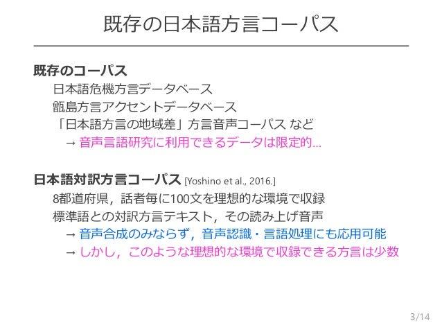 /14 既存の日本語方言コーパス  既存のコーパス – 日本語危機方言データベース – 甑島方言アクセントデータベース – 「日本語方言の地域差」方言音声コーパス など – → 音声言語研究に利用できるデータは限定的…  日本語対訳方言コー...