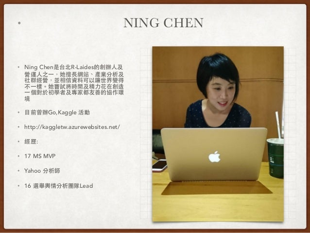 • NING CHEN • Ning Chen是台北R-Laides的創辦⼈人及 營運⼈人之⼀一,她擅⻑⾧長網站、產業分析及 社群經營,並相信資料可以讓世界變得 不⼀一樣。她嘗試將時間及精⼒力花在創造 ⼀一個對於初學者及專家都友善的協作環 境 ...
