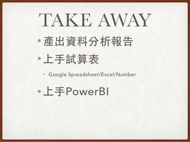 TAKE AWAY • 產出資料分析報告 • 上⼿手試算表 • Google Spreadsheet/Excel/Number • 上⼿手PowerBI