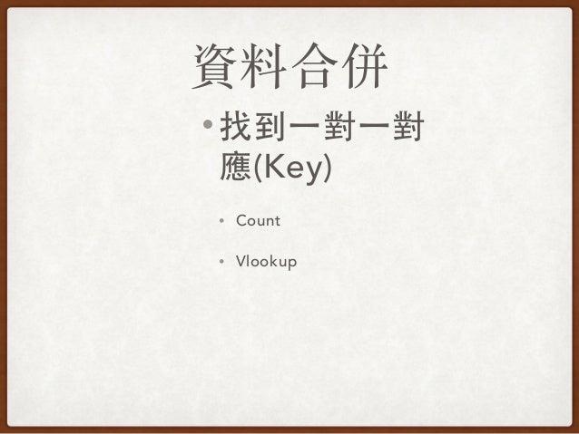 資料合併 • 找到⼀一對⼀一對 應(Key) • Count • Vlookup