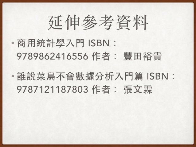 延伸參考資料 • 商⽤用統計學⼊入⾨門 ISBN: 9789862416556 作者: 豐⽥田裕貴 • 誰說菜⿃鳥不會數據分析⼊入⾨門篇 ISBN: 9787121187803 作者: 張⽂文霖