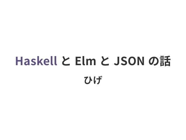 Haskell と Elm と JSON の話 ひげ