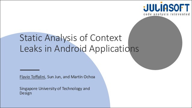 Static Analysis of Context Leaks in Android Applications Flavio Toffalini, Sun Jun, and Martín Ochoa Singapore University ...