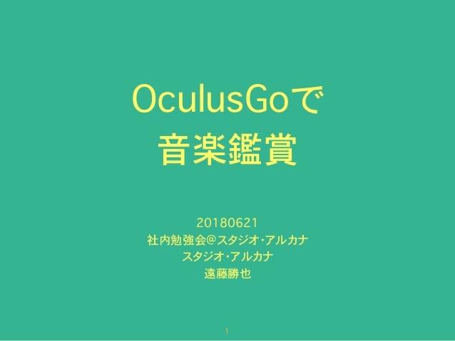 OculusGoで 音楽鑑賞 20180621 社内勉強会@スタジオ・アルカナ スタジオ・アルカナ 遠藤勝也 �1