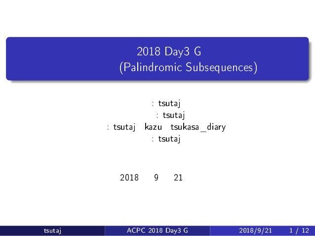 会津合宿 2018 Day3 G 問題 回文部分列 (Palindromic Subsequences) 原案: tsutaj 問題文: tsutaj 解答: tsutaj・kazu・tsukasa_diary 解説: tsutaj 2018 ...