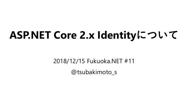 ASP.NET Core 2.x Identityについて 2018/12/15 Fukuoka.NET #11 @tsubakimoto_s