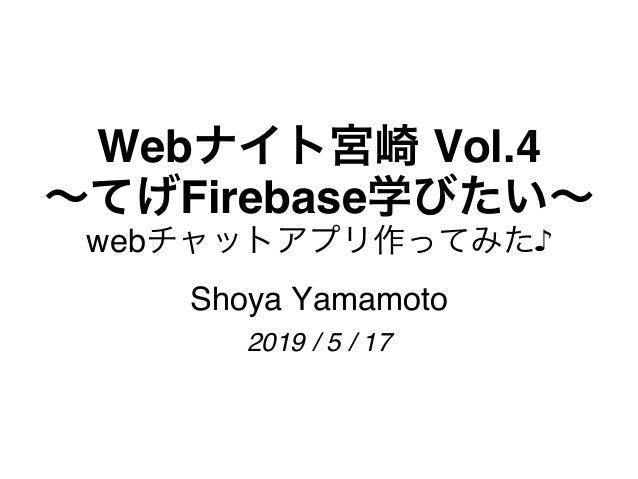 Webナイト宮崎 Vol.4 〜てげFirebase学びたい〜 webチャットアプリ作ってみた♪ Shoya Yamamoto 2019 / 5 / 17