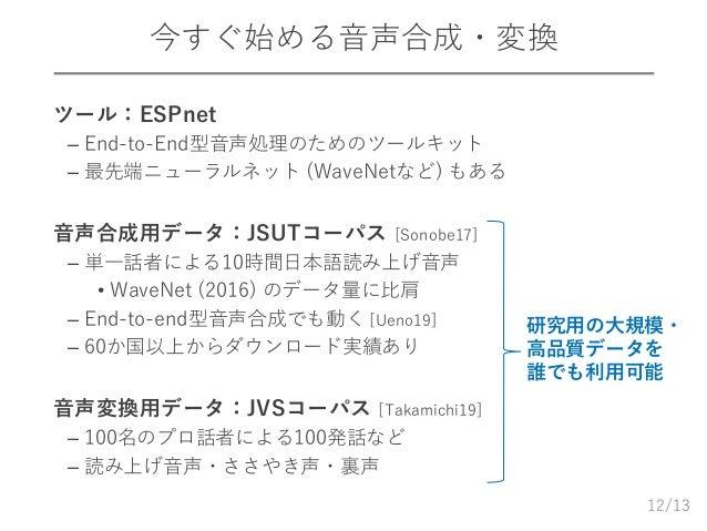/13 今すぐ始める音声合成・変換  ツール:ESPnet – End-to-End型音声処理のためのツールキット – 最先端ニューラルネット (WaveNetなど) もある  音声合成用データ:JSUTコーパス [Sonobe17] – ...
