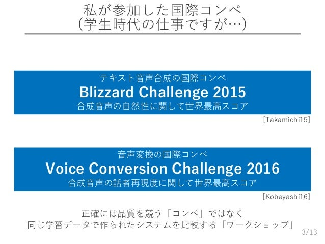 /13 私が参加した国際コンペ (学生時代の仕事ですが…) 3 テキスト音声合成の国際コンペ Blizzard Challenge 2015 合成音声の自然性に関して世界最高スコア 音声変換の国際コンペ Voice Conversion Cha...