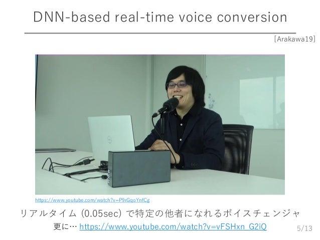 /13 DNN-based real-time voice conversion 5 https://www.youtube.com/watch?v=P9rGqoYnfCg [Arakawa19] リアルタイム (0.05sec) で特定の他者...