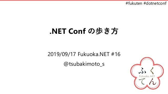 #fukuten #dotnetconf .NET Conf の歩き方 2019/09/17 Fukuoka.NET #16 @tsubakimoto_s