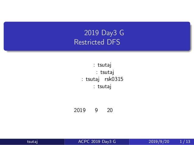 会津合宿 2019 Day3 G 問題 Restricted DFS 原案: tsutaj 問題文: tsutaj 解答: tsutaj・rsk0315 解説: tsutaj 2019 年 9 月 20 日 tsutaj ACPC 2019 D...