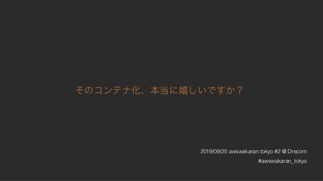 そのコンテナ化、本当に嬉しいですか? 2019/09/25 awswakaran.tokyo #2 @ Drecom #awswakaran_tokyo