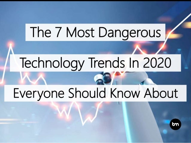 Technology Trends 2020.The 7 Most Dangerous Technology Trends In 2020 Everyone