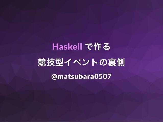 Haskell で作る 競技型イベントの裏側 @matsubara0507