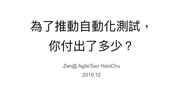 為了了推動⾃自動化測試, 你付出了了多少? Zen@ AgileTour HsinChu 2019.12