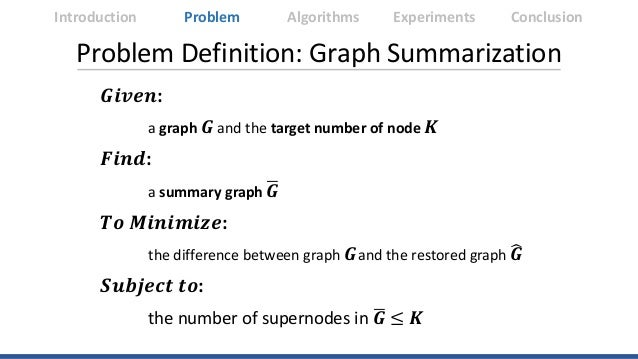 Problem Definition: Graph Summarization 𝑮𝑮𝑮𝑮𝑮𝑮𝑮𝑮𝑮𝑮: a graph 𝑮𝑮 and the target number of node 𝑲𝑲 𝑭𝑭𝑭𝑭𝑭𝑭𝑭𝑭: a summary graph ...