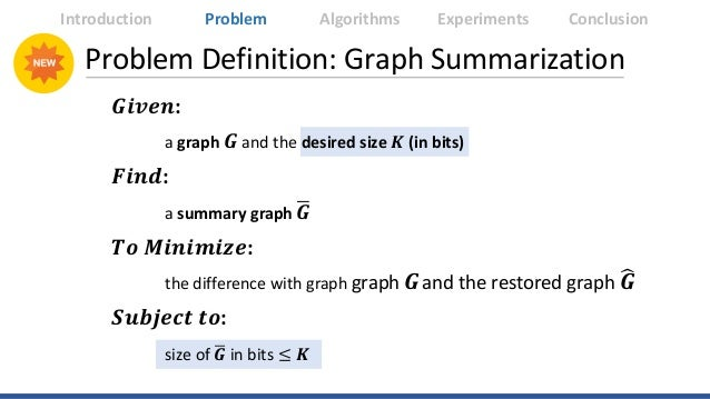 Problem Definition: Graph Summarization 𝑮𝑮𝑮𝑮𝑮𝑮𝑮𝑮𝑮𝑮: a graph 𝑮𝑮 and the desired size 𝑲𝑲 (in bits) 𝑭𝑭𝑭𝑭𝑭𝑭𝑭𝑭: a summary graph...