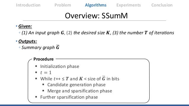Overview: SSumM  Initialization phase  𝑡𝑡 = 1  While 𝑡𝑡++ ≤ 𝑻𝑻 and 𝑲𝑲 < size of �𝑮𝑮 in bits  Candidate generation phas...