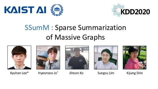 SSumM : Sparse Summarization of Massive Graphs Kyuhan Lee* Hyeonsoo Jo* Jihoon Ko Sungsu Lim Kijung Shin