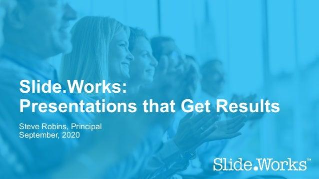 Slide.Works: Presentations that Get Results Steve Robins, Principal September, 2020